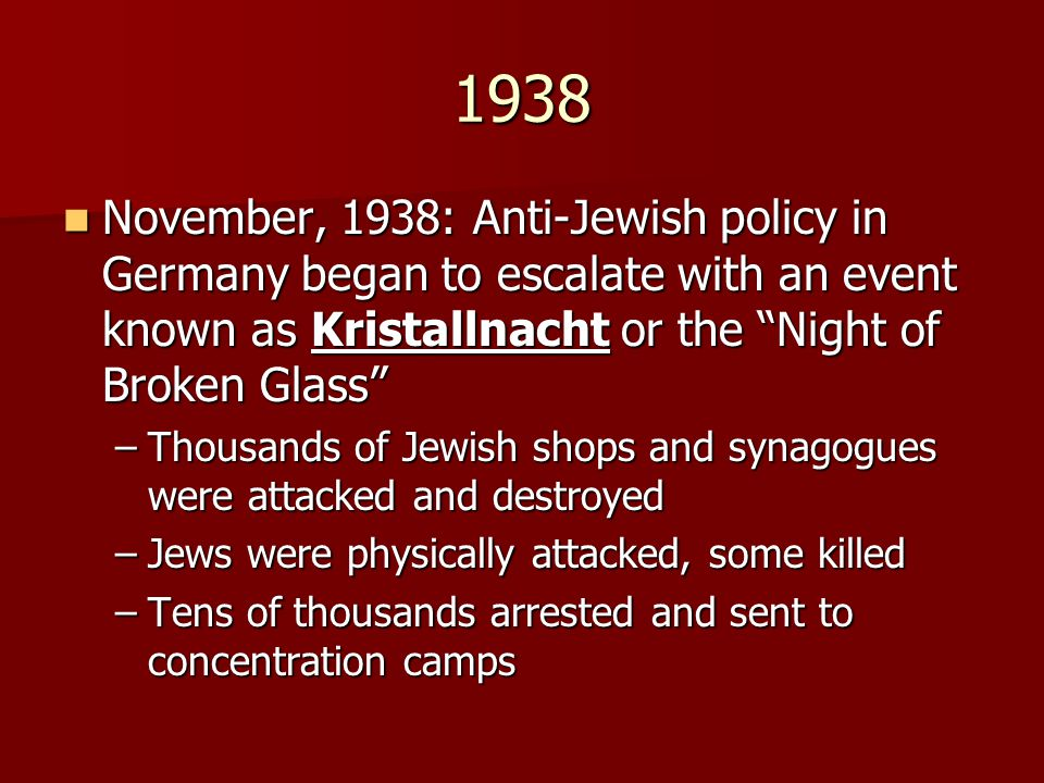 1938 November, 1938: Anti-Jewish policy in Germany began to escalate with an event known as Kristallnacht or the Night of Broken Glass November, 1938: Anti-Jewish policy in Germany began to escalate with an event known as Kristallnacht or the Night of Broken Glass –Thousands of Jewish shops and synagogues were attacked and destroyed –Jews were physically attacked, some killed –Tens of thousands arrested and sent to concentration camps