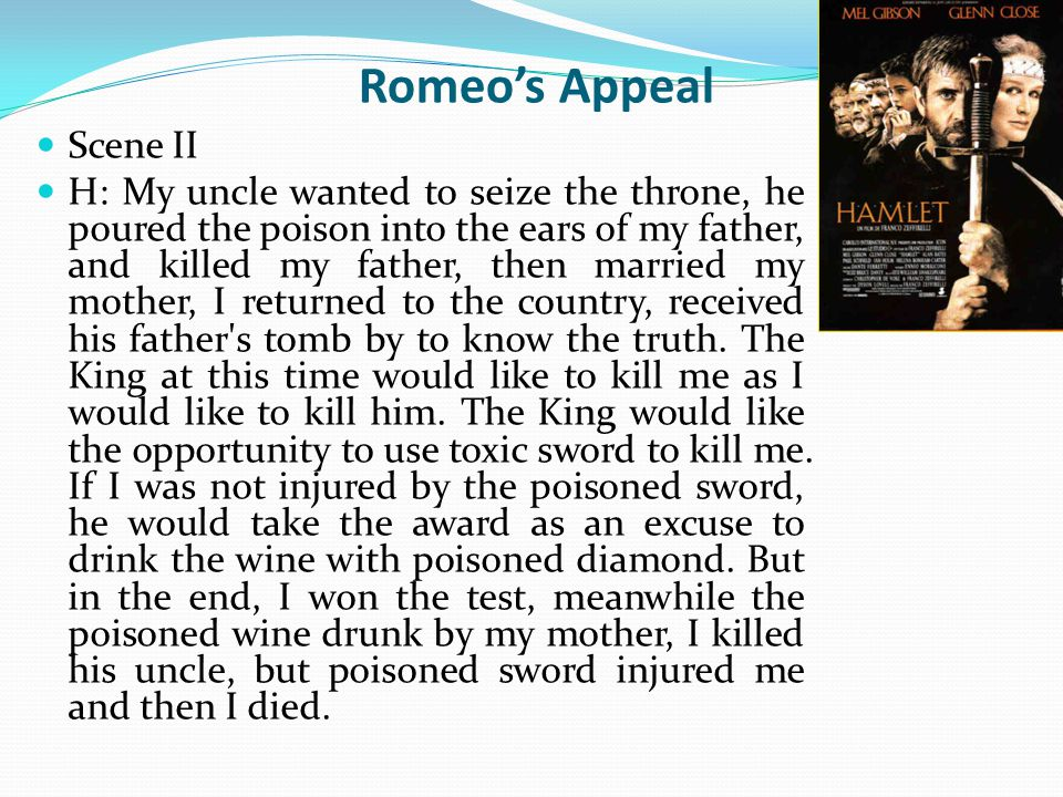 Romeo's Appeal Scene II H: My uncle wanted to seize the throne, he poured the poison into the ears of my father, and killed my father, then married my mother, I returned to the country, received his father s tomb by to know the truth.