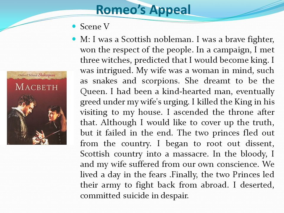Romeo's Appeal Scene V M: I was a Scottish nobleman. I was a brave fighter, won the respect of the people. In a campaign, I met three witches, predict
