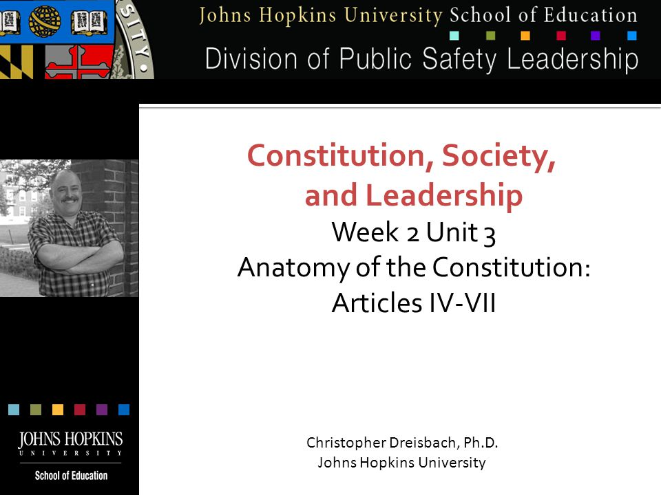 Constitution, Society, and Leadership Week 2 Unit 3 Anatomy of the Constitution: Articles IV-VII Christopher Dreisbach, Ph.D.