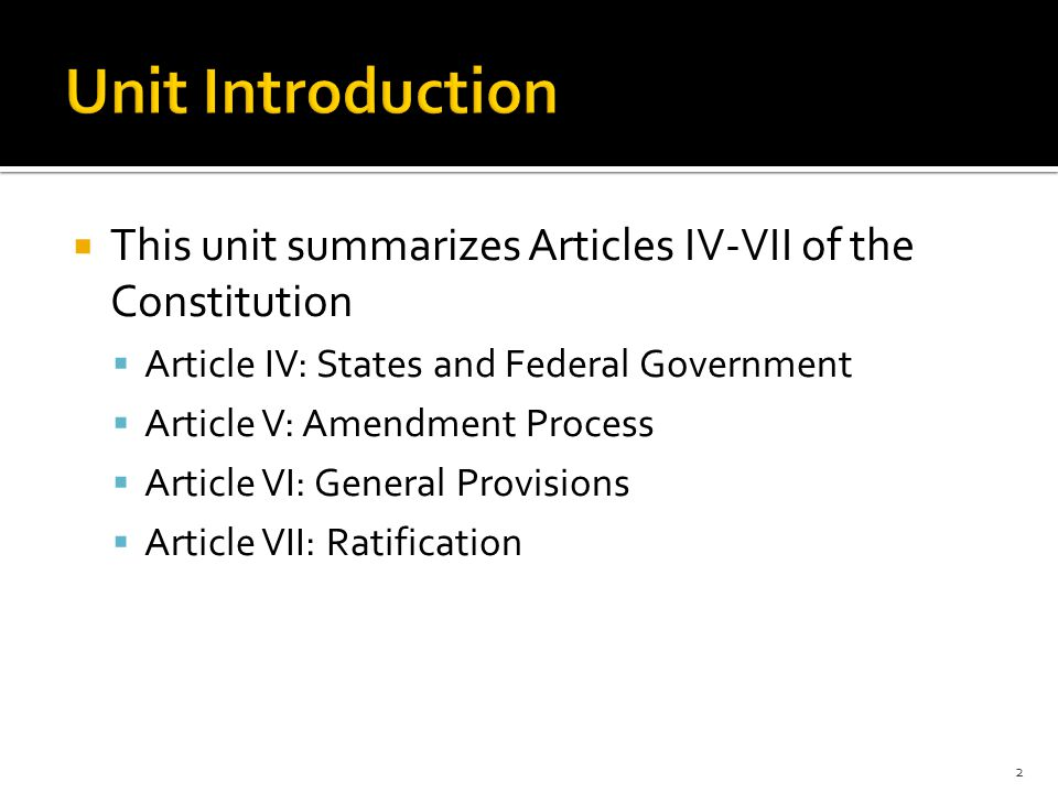  This unit summarizes Articles IV-VII of the Constitution  Article IV: States and Federal Government  Article V: Amendment Process  Article VI: General Provisions  Article VII: Ratification 2
