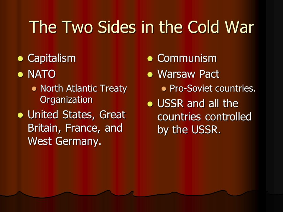 The Two Sides in the Cold War Capitalism Capitalism NATO NATO North Atlantic Treaty Organization North Atlantic Treaty Organization United States, Great Britain, France, and West Germany.