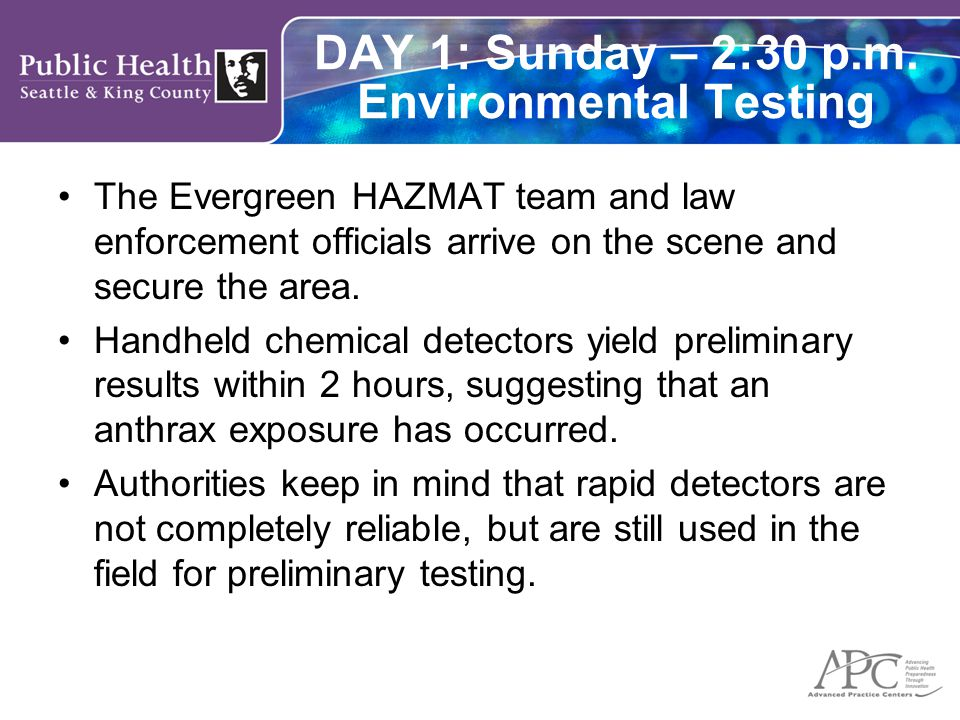 DAY 1: Sunday – 2:30 p.m. Environmental Testing The Evergreen HAZMAT team and law enforcement officials arrive on the scene and secure the area. Handh