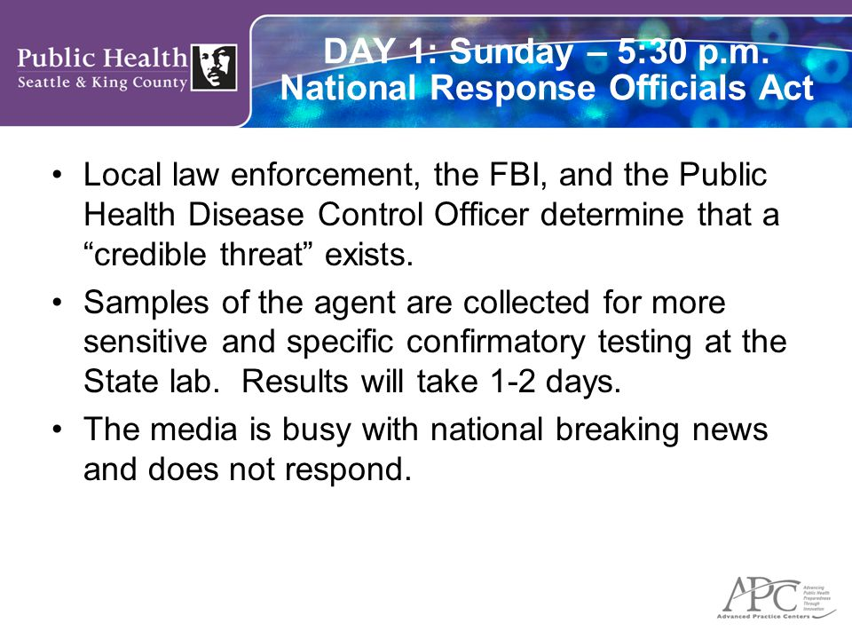 DAY 1: Sunday – 5:30 p.m. National Response Officials Act Local law enforcement, the FBI, and the Public Health Disease Control Officer determine that