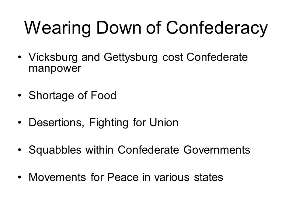 Wearing Down of Confederacy Vicksburg and Gettysburg cost Confederate manpower Shortage of Food Desertions, Fighting for Union Squabbles within Confed