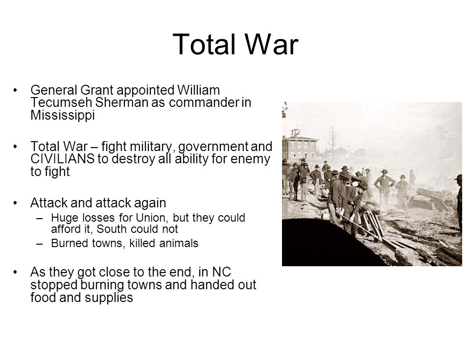 Total War General Grant appointed William Tecumseh Sherman as commander in Mississippi Total War – fight military, government and CIVILIANS to destroy