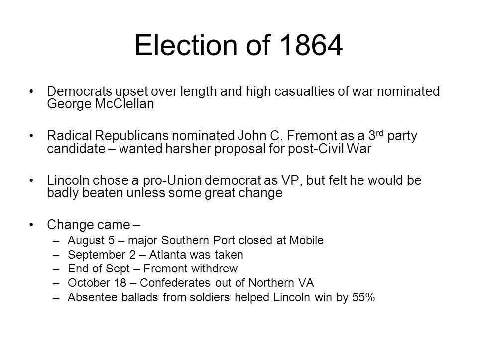 Election of 1864 Democrats upset over length and high casualties of war nominated George McClellan Radical Republicans nominated John C. Fremont as a