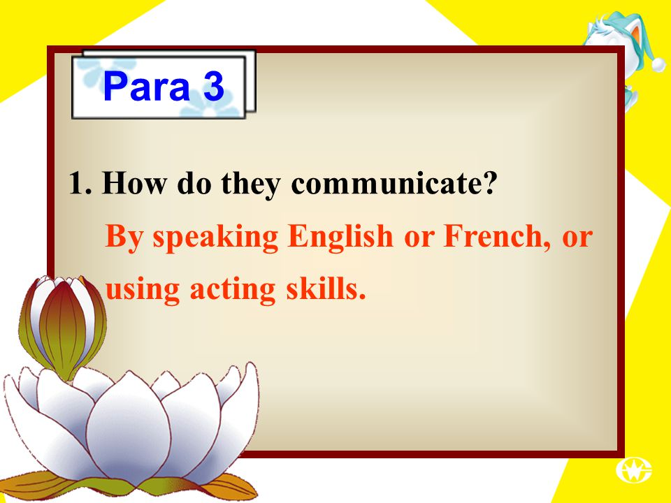 By speaking English or French, or using acting skills. 1. How do they communicate? Para 3