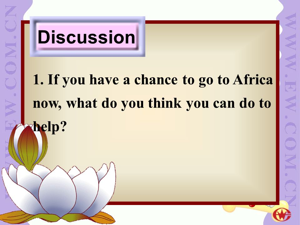 1. If you have a chance to go to Africa now, what do you think you can do to help? Discussion