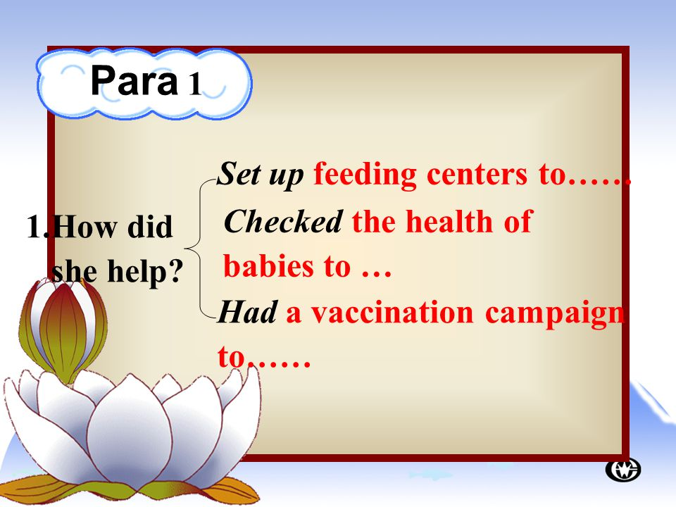 Set up feeding centers to…… Checked the health of babies to … Had a vaccination campaign to…… 1.How did she help.