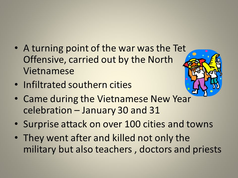 A turning point of the war was the Tet Offensive, carried out by the North Vietnamese Infiltrated southern cities Came during the Vietnamese New Year celebration – January 30 and 31 Surprise attack on over 100 cities and towns They went after and killed not only the military but also teachers, doctors and priests