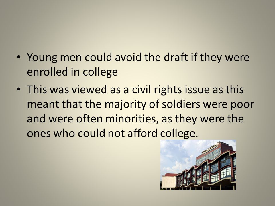 Young men could avoid the draft if they were enrolled in college This was viewed as a civil rights issue as this meant that the majority of soldiers were poor and were often minorities, as they were the ones who could not afford college.