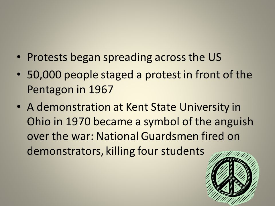 Protests began spreading across the US 50,000 people staged a protest in front of the Pentagon in 1967 A demonstration at Kent State University in Ohio in 1970 became a symbol of the anguish over the war: National Guardsmen fired on demonstrators, killing four students