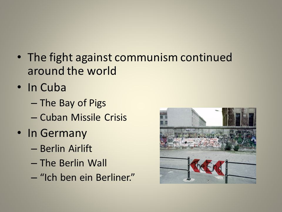 The fight against communism continued around the world In Cuba – The Bay of Pigs – Cuban Missile Crisis In Germany – Berlin Airlift – The Berlin Wall – Ich ben ein Berliner.