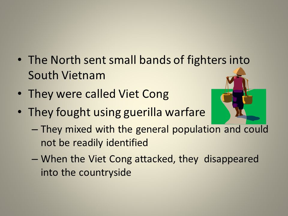 The North sent small bands of fighters into South Vietnam They were called Viet Cong They fought using guerilla warfare – They mixed with the general population and could not be readily identified – When the Viet Cong attacked, they disappeared into the countryside