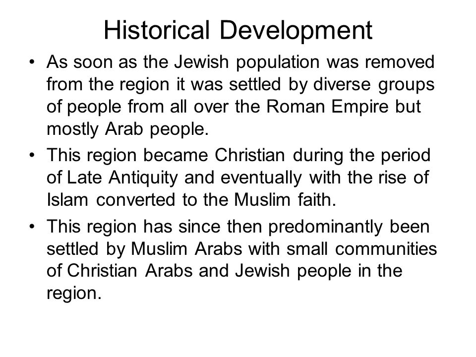 Historical Development As soon as the Jewish population was removed from the region it was settled by diverse groups of people from all over the Roman Empire but mostly Arab people.