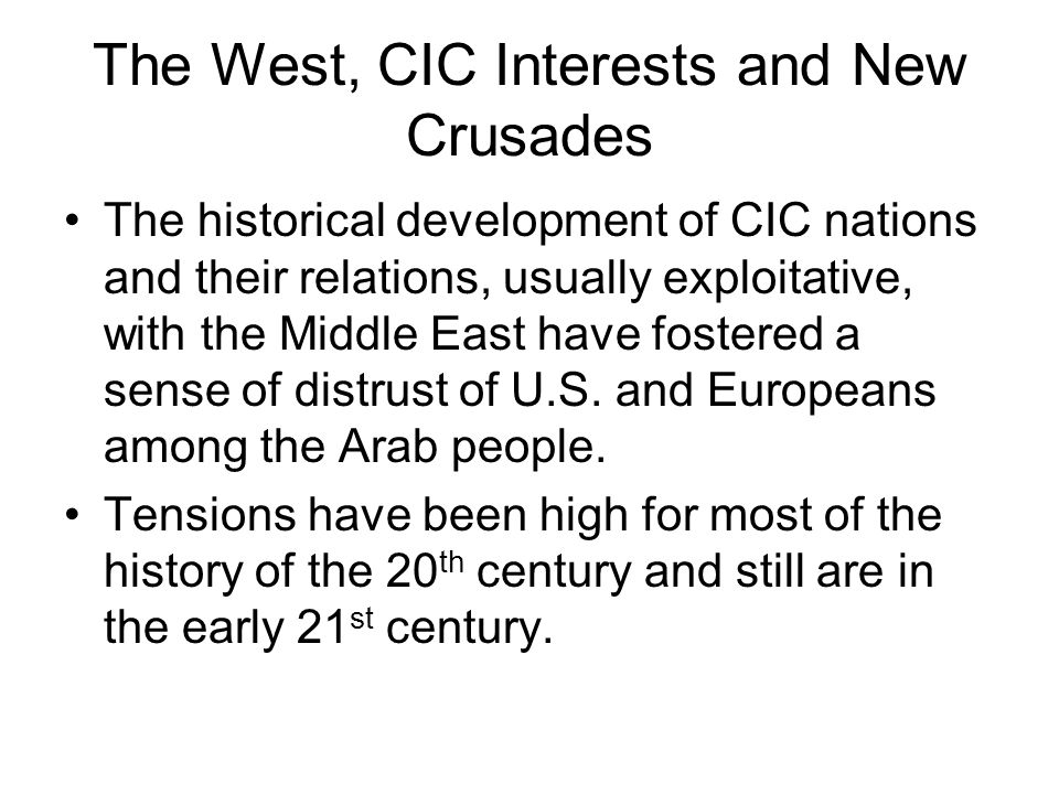 The West, CIC Interests and New Crusades The historical development of CIC nations and their relations, usually exploitative, with the Middle East have fostered a sense of distrust of U.S.