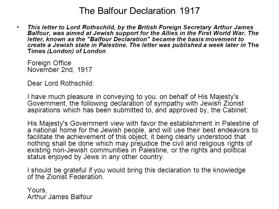 The Balfour Declaration 1917 This letter to Lord Rothschild, by the British Foreign Secretary Arthur James Balfour, was aimed at Jewish support for the Allies in the First World War.