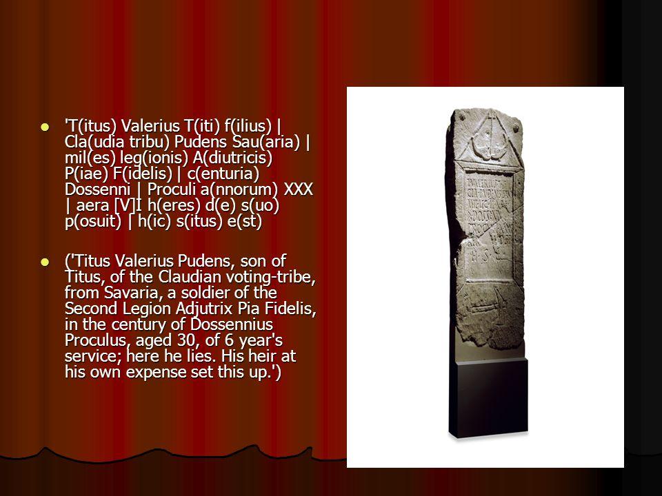 T(itus) Valerius T(iti) f(ilius) | Cla(udia tribu) Pudens Sau(aria) | mil(es) leg(ionis) A(diutricis) P(iae) F(idelis) | c(enturia) Dossenni | Proculi a(nnorum) XXX | aera [V]I h(eres) d(e) s(uo) p(osuit) | h(ic) s(itus) e(st) T(itus) Valerius T(iti) f(ilius) | Cla(udia tribu) Pudens Sau(aria) | mil(es) leg(ionis) A(diutricis) P(iae) F(idelis) | c(enturia) Dossenni | Proculi a(nnorum) XXX | aera [V]I h(eres) d(e) s(uo) p(osuit) | h(ic) s(itus) e(st) ( Titus Valerius Pudens, son of Titus, of the Claudian voting-tribe, from Savaria, a soldier of the Second Legion Adjutrix Pia Fidelis, in the century of Dossennius Proculus, aged 30, of 6 year s service; here he lies.