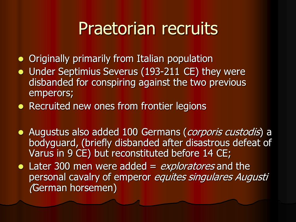 Praetorian recruits Originally primarily from Italian population Originally primarily from Italian population Under Septimius Severus (193-211 CE) they were disbanded for conspiring against the two previous emperors; Under Septimius Severus (193-211 CE) they were disbanded for conspiring against the two previous emperors; Recruited new ones from frontier legions Recruited new ones from frontier legions Augustus also added 100 Germans (corporis custodis) a bodyguard, (briefly disbanded after disastrous defeat of Varus in 9 CE) but reconstituted before 14 CE; Augustus also added 100 Germans (corporis custodis) a bodyguard, (briefly disbanded after disastrous defeat of Varus in 9 CE) but reconstituted before 14 CE; Later 300 men were added = exploratores and the personal cavalry of emperor equites singulares Augusti (German horsemen) Later 300 men were added = exploratores and the personal cavalry of emperor equites singulares Augusti (German horsemen)