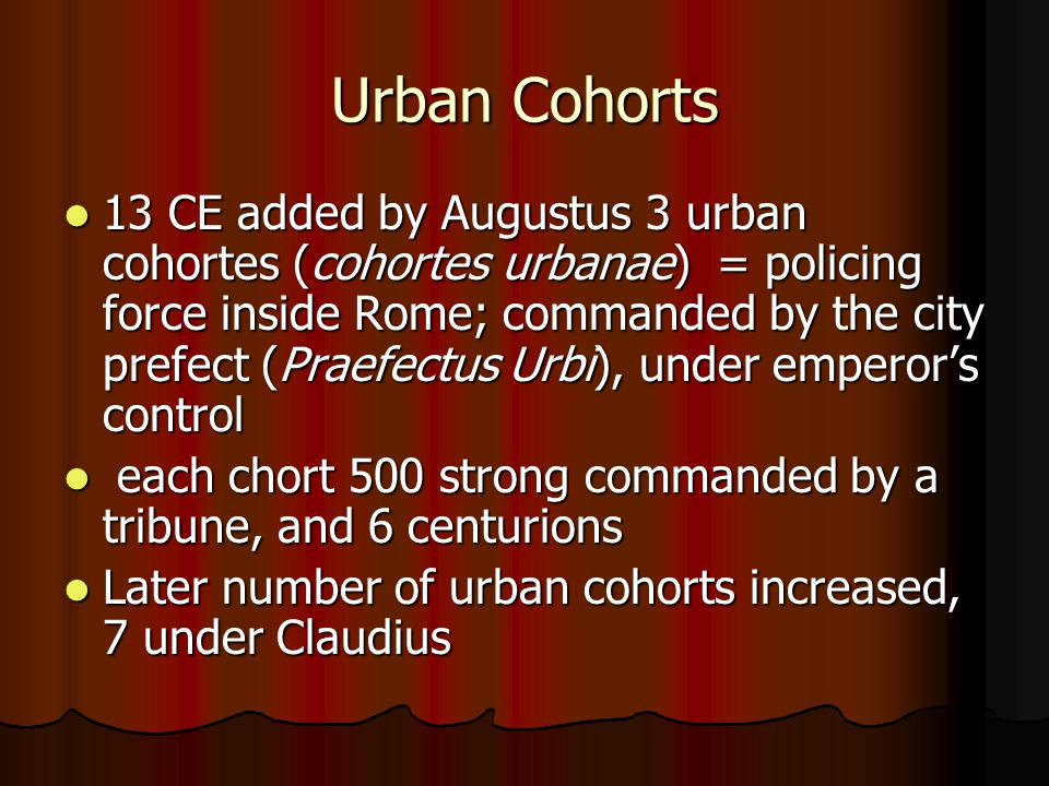 Urban Cohorts 13 CE added by Augustus 3 urban cohortes (cohortes urbanae) = policing force inside Rome; commanded by the city prefect (Praefectus Urbi), under emperor's control 13 CE added by Augustus 3 urban cohortes (cohortes urbanae) = policing force inside Rome; commanded by the city prefect (Praefectus Urbi), under emperor's control each chort 500 strong commanded by a tribune, and 6 centurions each chort 500 strong commanded by a tribune, and 6 centurions Later number of urban cohorts increased, 7 under Claudius Later number of urban cohorts increased, 7 under Claudius