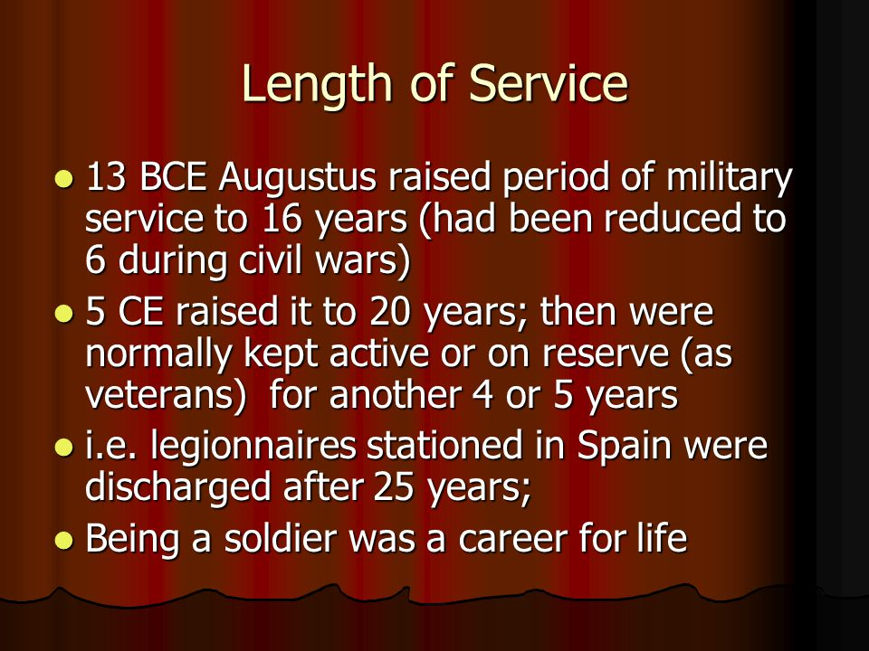 Length of Service 13 BCE Augustus raised period of military service to 16 years (had been reduced to 6 during civil wars) 13 BCE Augustus raised period of military service to 16 years (had been reduced to 6 during civil wars) 5 CE raised it to 20 years; then were normally kept active or on reserve (as veterans) for another 4 or 5 years 5 CE raised it to 20 years; then were normally kept active or on reserve (as veterans) for another 4 or 5 years i.e.