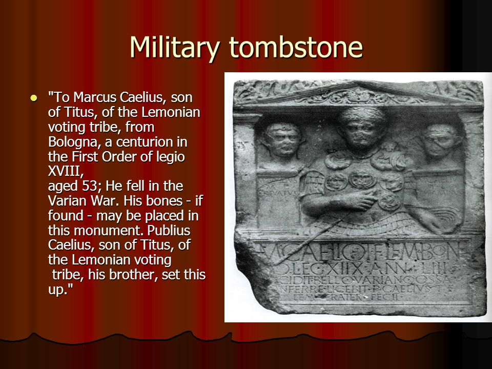 Military tombstone To Marcus Caelius, son of Titus, of the Lemonian voting tribe, from Bologna, a centurion in the First Order of legio XVIII, aged 53; He fell in the Varian War.