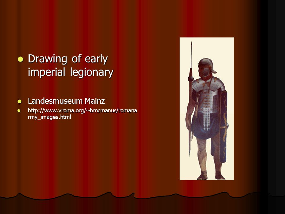 Drawing of early imperial legionary Drawing of early imperial legionary Landesmuseum Mainz Landesmuseum Mainz http://www.vroma.org/~bmcmanus/romana rmy_images.html http://www.vroma.org/~bmcmanus/romana rmy_images.html
