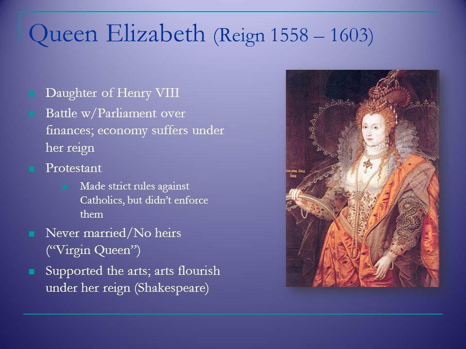 Queen Elizabeth (Reign 1558 – 1603) Daughter of Henry VIII Battle w/Parliament over finances; economy suffers under her reign Protestant Made strict rules against Catholics, but didn't enforce them Never married/No heirs ( Virgin Queen ) Supported the arts; arts flourish under her reign (Shakespeare)