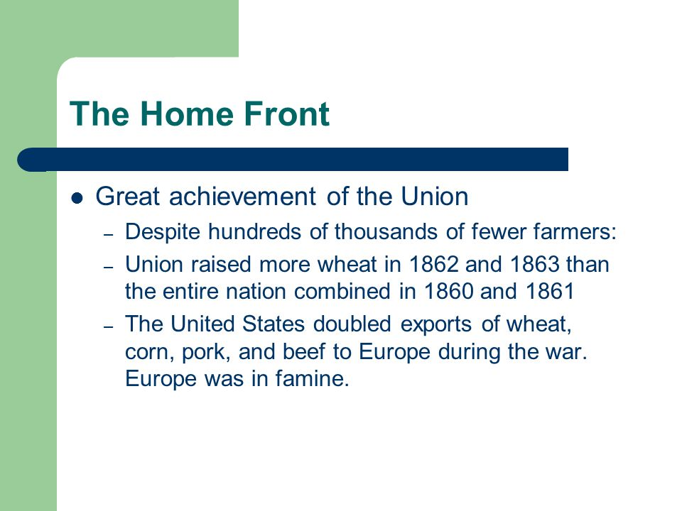 The Home Front Great achievement of the Union – Despite hundreds of thousands of fewer farmers: – Union raised more wheat in 1862 and 1863 than the en