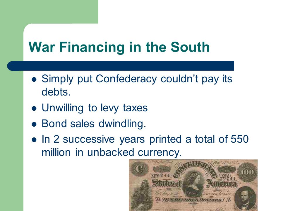 War Financing in the South Simply put Confederacy couldn't pay its debts. Unwilling to levy taxes Bond sales dwindling. In 2 successive years printed