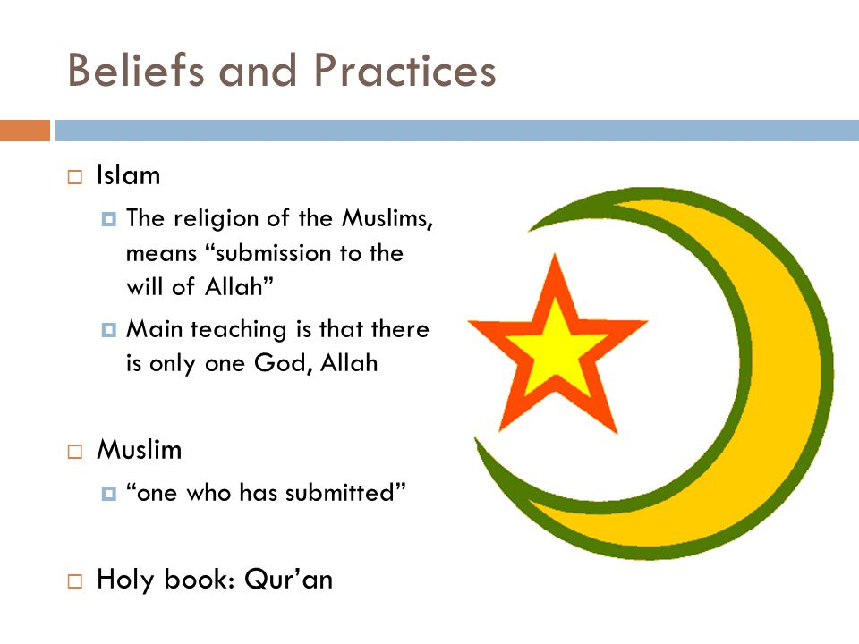 Beliefs and Practices  Islam  The religion of the Muslims, means submission to the will of Allah  Main teaching is that there is only one God, Allah  Muslim  one who has submitted  Holy book: Qur'an