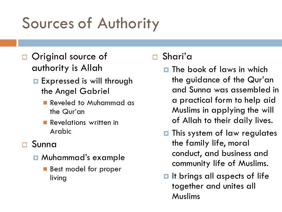 Sources of Authority  Original source of authority is Allah  Expressed is will through the Angel Gabriel Reveled to Muhammad as the Qur'an Revelations written in Arabic  Sunna  Muhammad's example Best model for proper living  Shari'a  The book of laws in which the guidance of the Qur'an and Sunna was assembled in a practical form to help aid Muslims in applying the will of Allah to their daily lives.