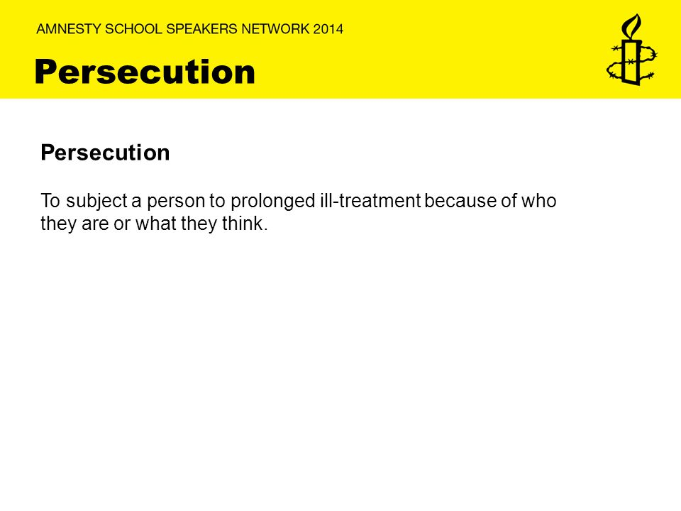 Persecution To subject a person to prolonged ill-treatment because of who they are or what they think.