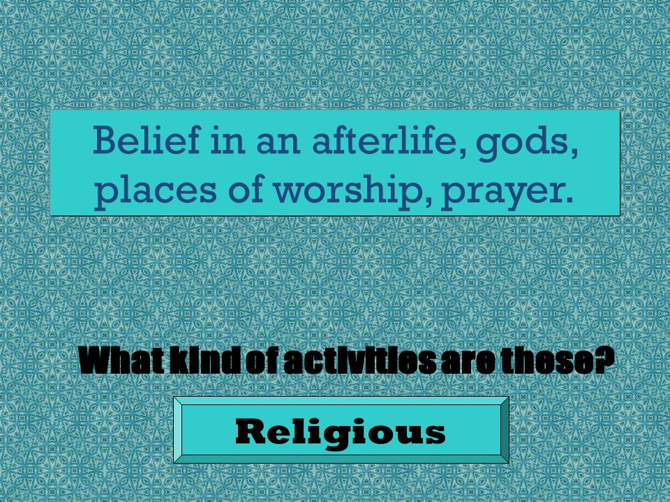 Belief in an afterlife, gods, places of worship, prayer. Religious