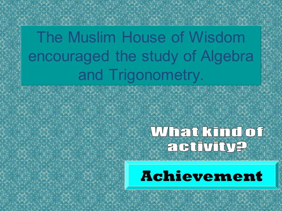 The Muslim House of Wisdom encouraged the study of Algebra and Trigonometry. Achievement