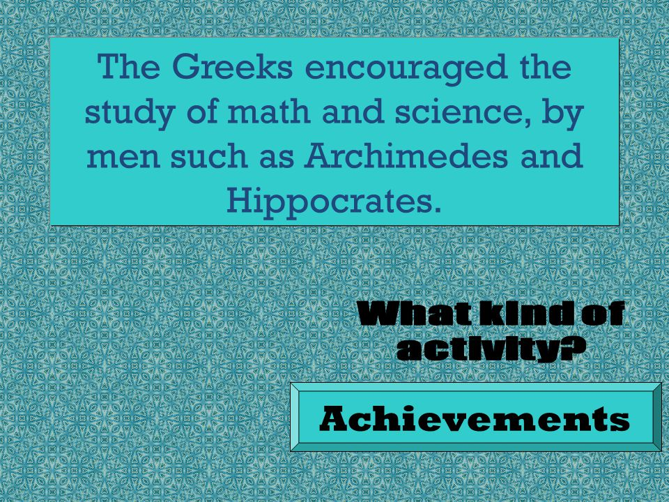 The Greeks encouraged the study of math and science, by men such as Archimedes and Hippocrates.