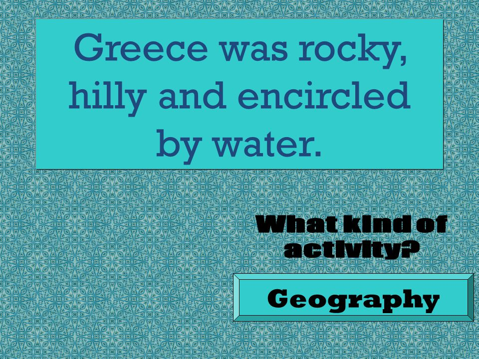 Greece was rocky, hilly and encircled by water. Geography