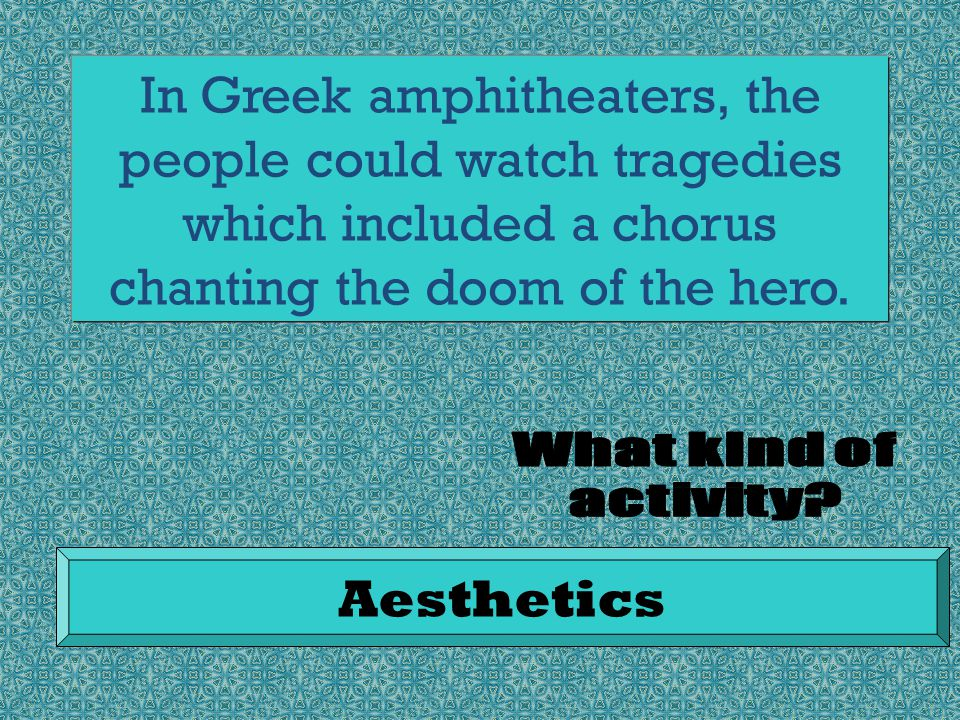 In Greek amphitheaters, the people could watch tragedies which included a chorus chanting the doom of the hero.