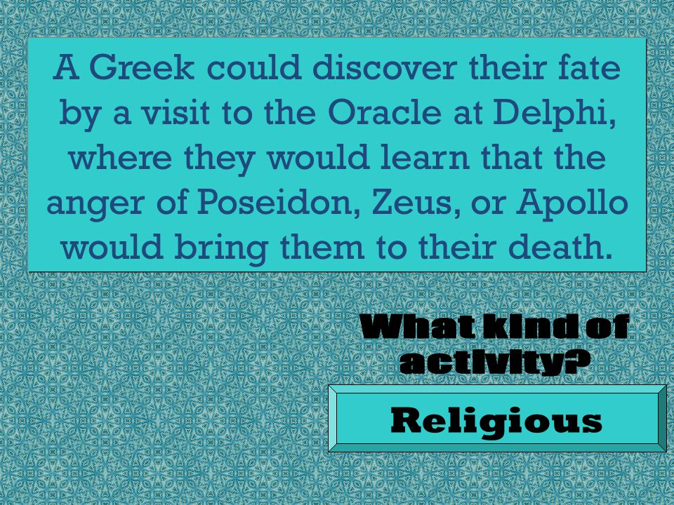 A Greek could discover their fate by a visit to the Oracle at Delphi, where they would learn that the anger of Poseidon, Zeus, or Apollo would bring them to their death.