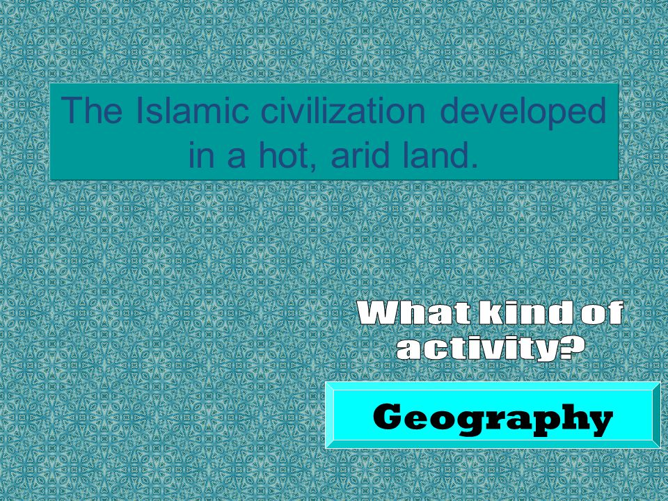 The Islamic civilization developed in a hot, arid land. Geography