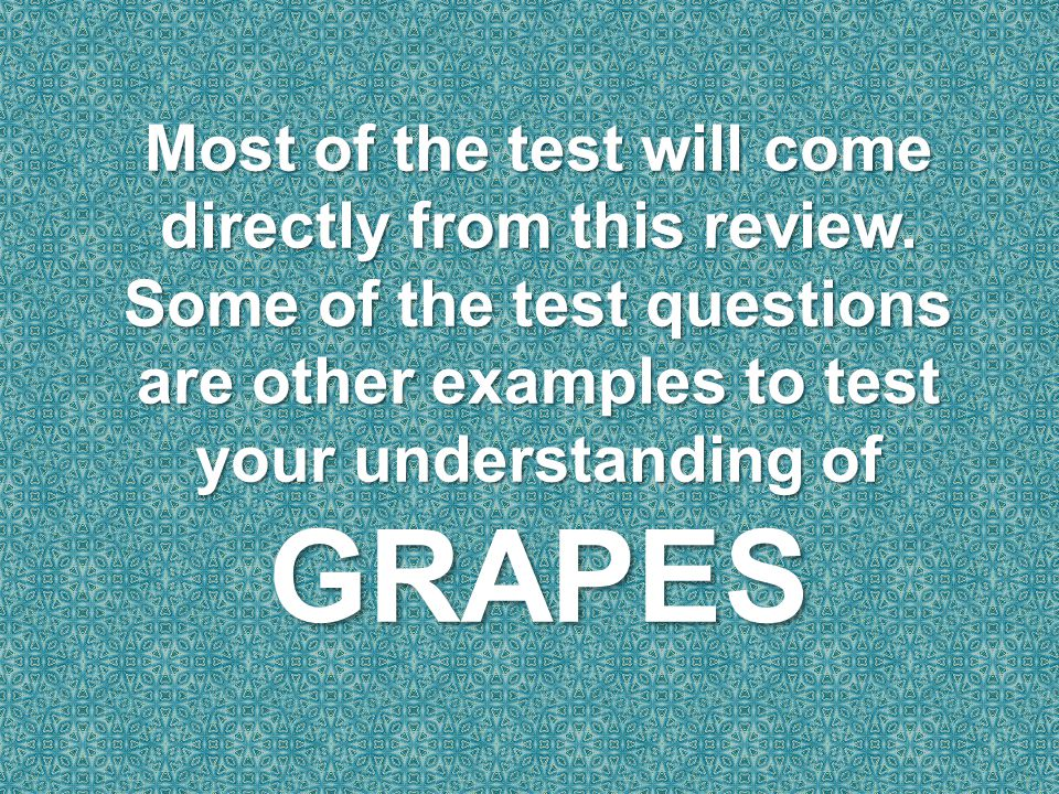 Most of the test will come directly from this review. Some of the test questions are other examples to test your understanding of GRAPES