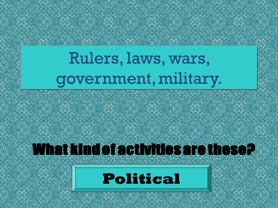 Rulers, laws, wars, government, military. Political
