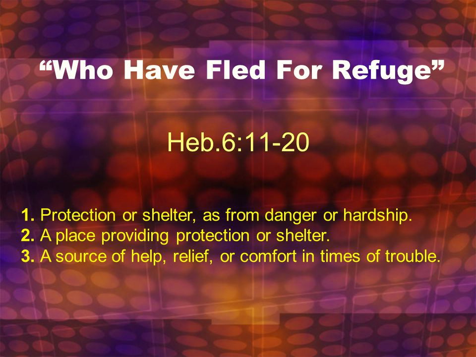 """Who Have Fled For Refuge"" Heb.6:11-20 1. Protection or shelter, as from danger or hardship. 2. A place providing protection or shelter. 3. A source o"