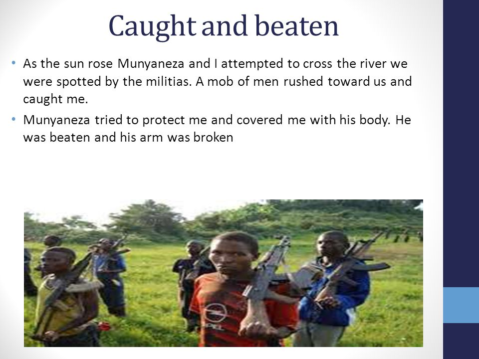 Caught and beaten As the sun rose Munyaneza and I attempted to cross the river we were spotted by the militias.