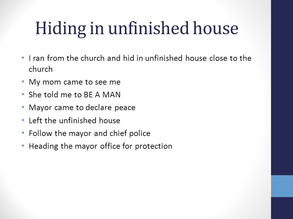 Hiding in unfinished house I ran from the church and hid in unfinished house close to the church My mom came to see me She told me to BE A MAN Mayor came to declare peace Left the unfinished house Follow the mayor and chief police Heading the mayor office for protection