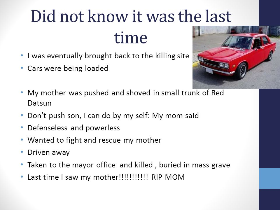 Did not know it was the last time I was eventually brought back to the killing site Cars were being loaded My mother was pushed and shoved in small trunk of Red Datsun Don't push son, I can do by my self: My mom said Defenseless and powerless Wanted to fight and rescue my mother Driven away Taken to the mayor office and killed, buried in mass grave Last time I saw my mother!!!!!!!!!!.