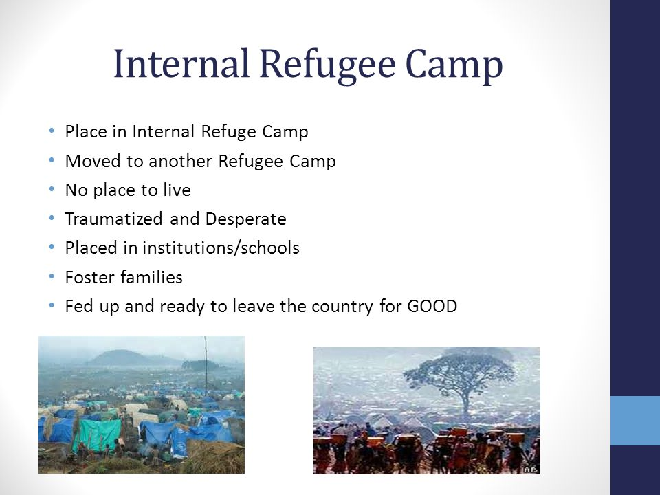 Internal Refugee Camp Place in Internal Refuge Camp Moved to another Refugee Camp No place to live Traumatized and Desperate Placed in institutions/schools Foster families Fed up and ready to leave the country for GOOD