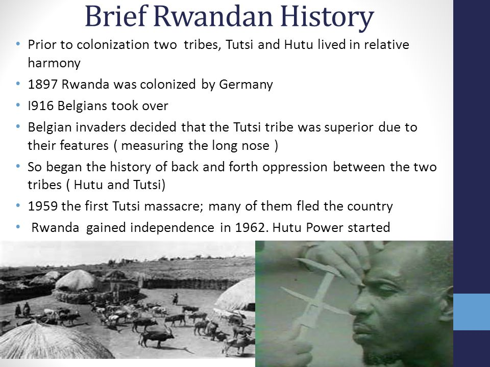 Brief Rwandan History Prior to colonization two tribes, Tutsi and Hutu lived in relative harmony 1897 Rwanda was colonized by Germany I916 Belgians took over Belgian invaders decided that the Tutsi tribe was superior due to their features ( measuring the long nose ) So began the history of back and forth oppression between the two tribes ( Hutu and Tutsi) 1959 the first Tutsi massacre; many of them fled the country Rwanda gained independence in 1962.