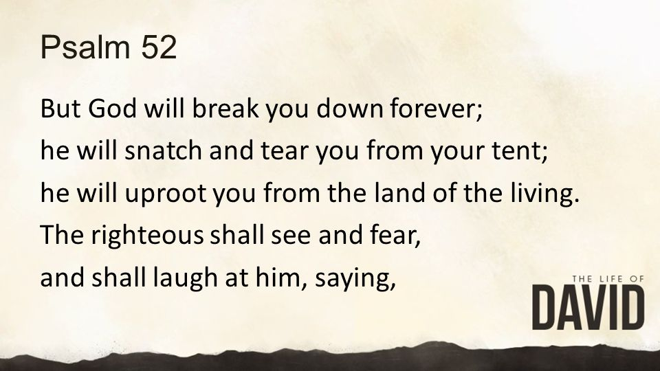 Psalm 52 But God will break you down forever; he will snatch and tear you from your tent; he will uproot you from the land of the living.